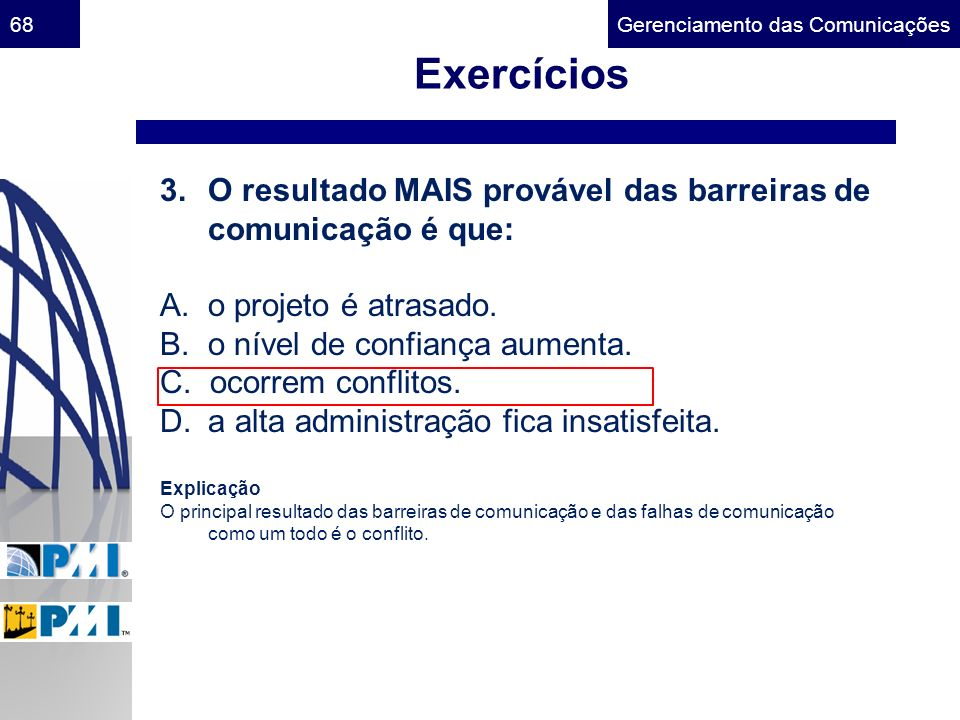 Gerenciamento das Comunicações68 Exercícios 3.O resultado MAIS provável das barreiras de comunicação é que: A. o projeto é atrasado. B. o nível de con