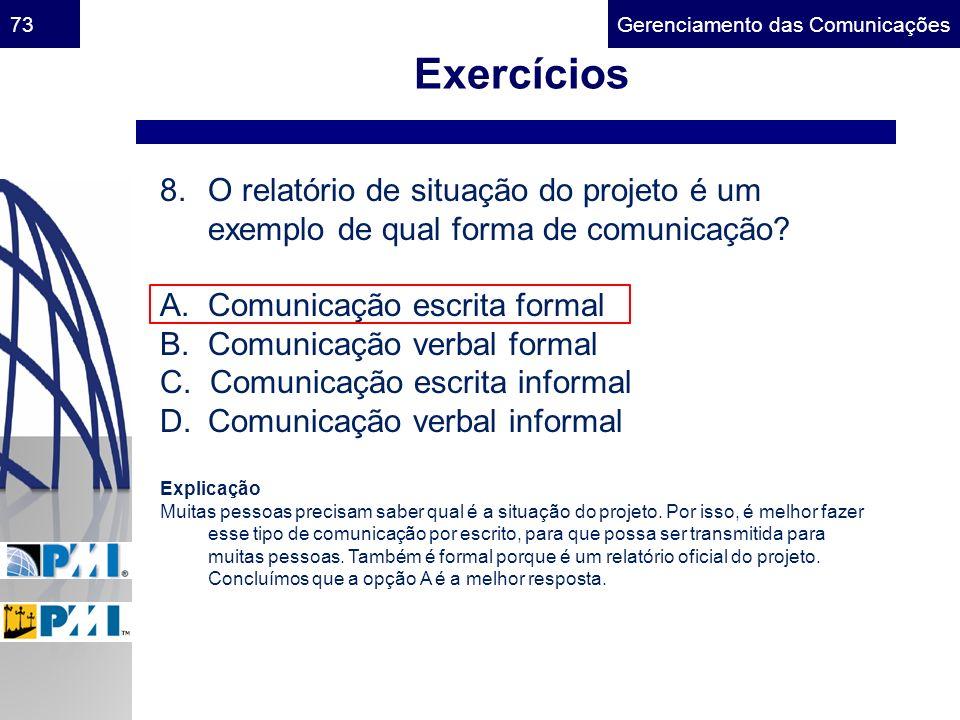 Gerenciamento das Comunicações73 Exercícios 8.O relatório de situação do projeto é um exemplo de qual forma de comunicação? A. Comunicação escrita for