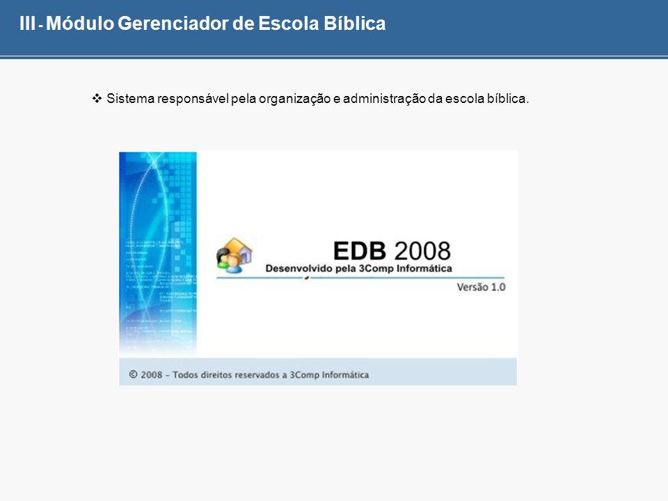 III - Módulo Gerenciador de Escola Bíblica Sistema responsável pela organização e administração da escola bíblica.