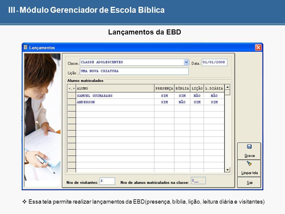 III - Módulo Gerenciador de Escola Bíblica Lançamentos da EBD Essa tela permite realizar lançamentos da EBD(presença, bíblia, lição, leitura diária e