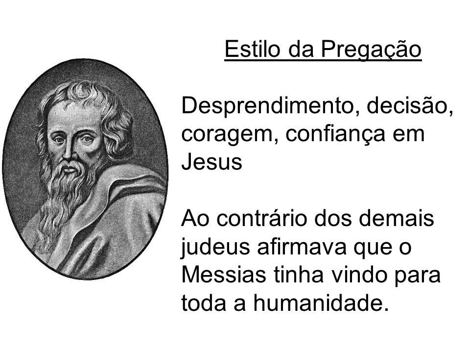Estilo da Pregação Desprendimento, decisão, coragem, confiança em Jesus Ao contrário dos demais judeus afirmava que o Messias tinha vindo para toda a
