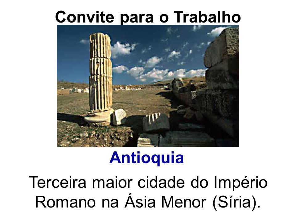 Convite para o Trabalho Antioquia Terceira maior cidade do Império Romano na Ásia Menor (Síria).