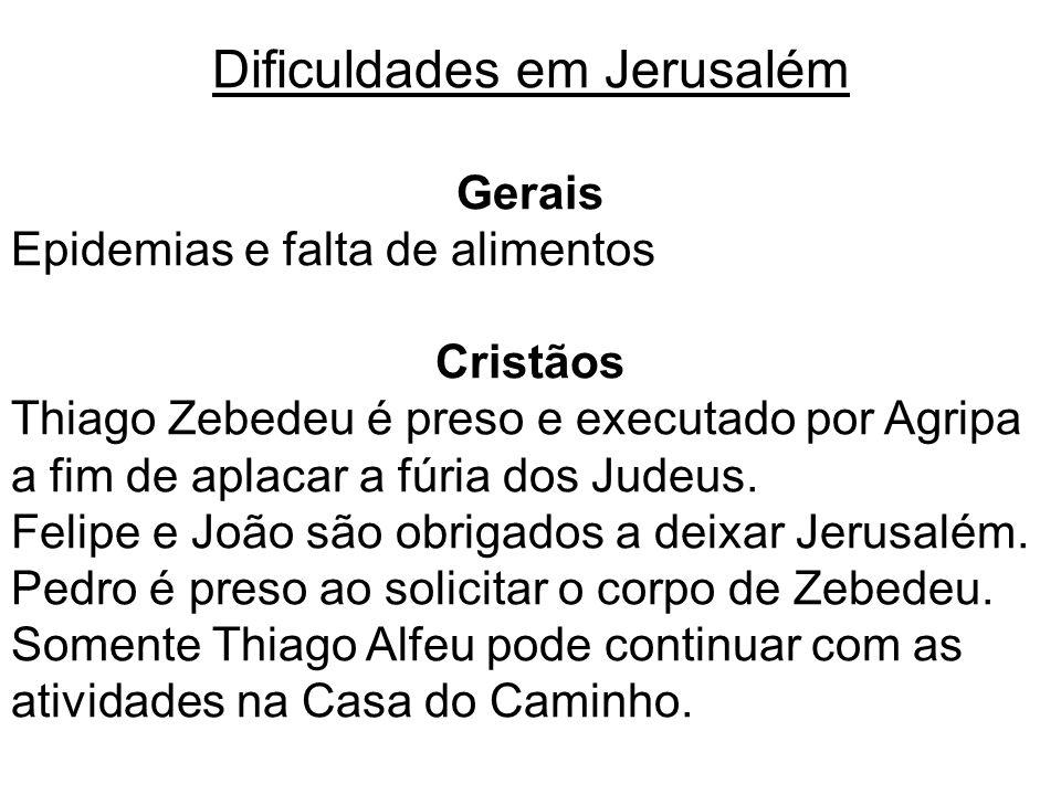 Dificuldades em Jerusalém Gerais Epidemias e falta de alimentos Cristãos Thiago Zebedeu é preso e executado por Agripa a fim de aplacar a fúria dos Ju