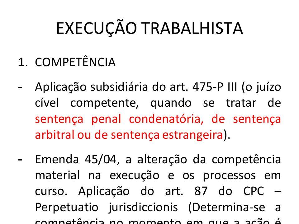 EXECUÇÃO TRABALHISTA 1.COMPETÊNCIA - Aplicação subsidiária do art. 475-P III (o juízo cível competente, quando se tratar de sentença penal condenatóri