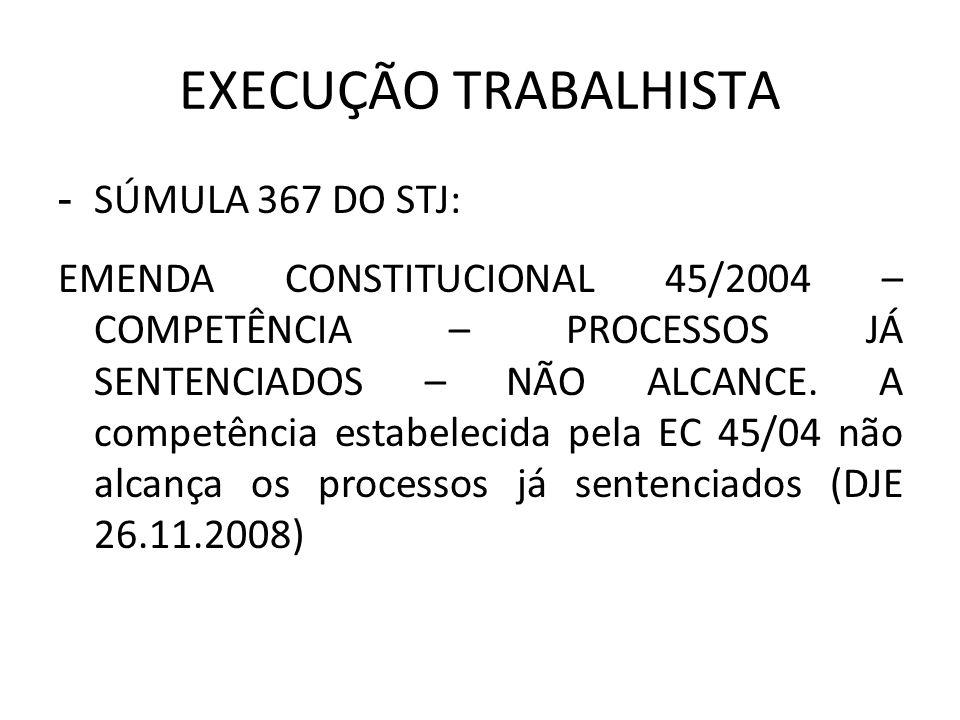 EXECUÇÃO TRABALHISTA - SÚMULA 367 DO STJ: EMENDA CONSTITUCIONAL 45/2004 – COMPETÊNCIA – PROCESSOS JÁ SENTENCIADOS – NÃO ALCANCE. A competência estabel