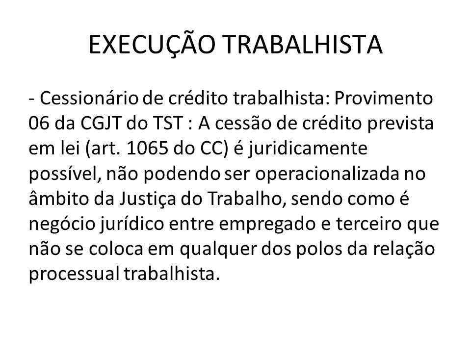EXECUÇÃO TRABALHISTA - Cessionário de crédito trabalhista: Provimento 06 da CGJT do TST : A cessão de crédito prevista em lei (art. 1065 do CC) é juri