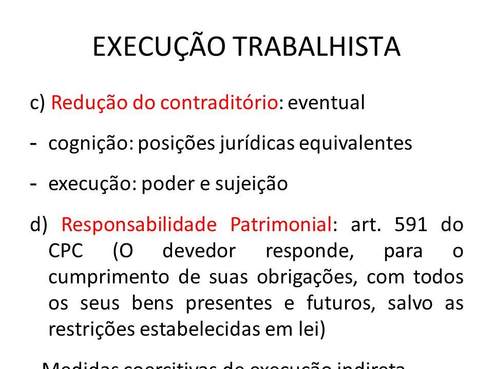 EXECUÇÃO TRABALHISTA c) Redução do contraditório: eventual - cognição: posições jurídicas equivalentes - execução: poder e sujeição d) Responsabilidad