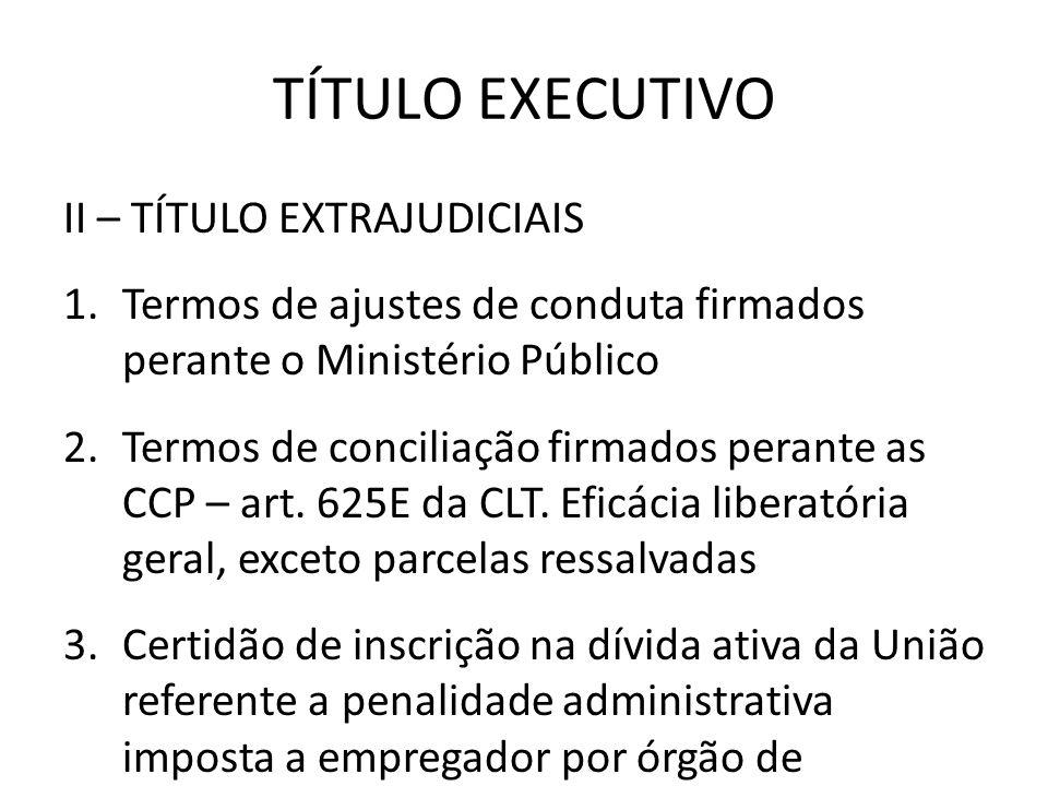TÍTULO EXECUTIVO II – TÍTULO EXTRAJUDICIAIS 1.Termos de ajustes de conduta firmados perante o Ministério Público 2.Termos de conciliação firmados pera