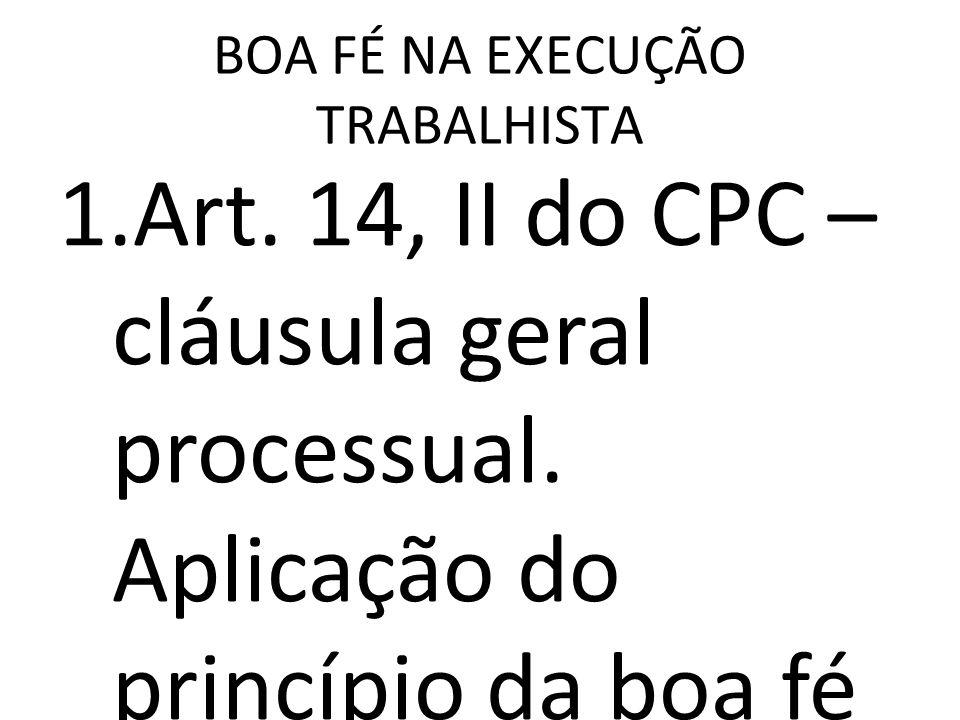 BOA FÉ NA EXECUÇÃO TRABALHISTA 1.Art. 14, II do CPC – cláusula geral processual. Aplicação do princípio da boa fé objetiva e abuso do direito. Aplicab
