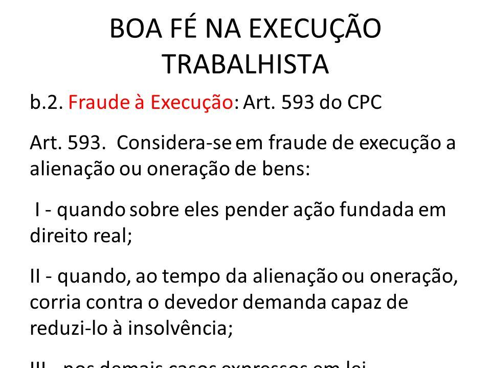 BOA FÉ NA EXECUÇÃO TRABALHISTA b.2. Fraude à Execução: Art. 593 do CPC Art. 593. Considera-se em fraude de execução a alienação ou oneração de bens: I