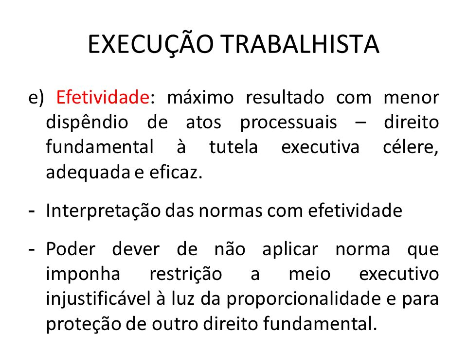 EXECUÇÃO TRABALHISTA e) Efetividade: máximo resultado com menor dispêndio de atos processuais – direito fundamental à tutela executiva célere, adequad