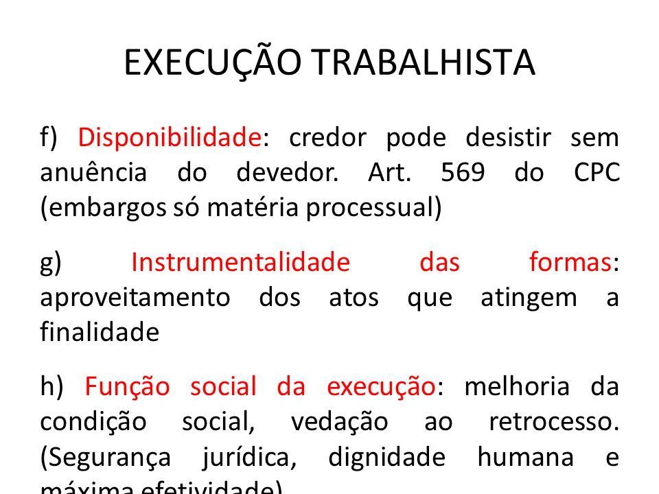 EXECUÇÃO TRABALHISTA f) Disponibilidade: credor pode desistir sem anuência do devedor. Art. 569 do CPC (embargos só matéria processual) g) Instrumenta