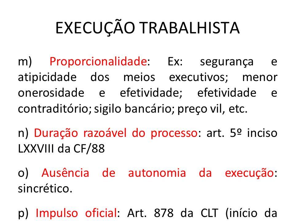 EXECUÇÃO TRABALHISTA m) Proporcionalidade: Ex: segurança e atipicidade dos meios executivos; menor onerosidade e efetividade; efetividade e contraditó