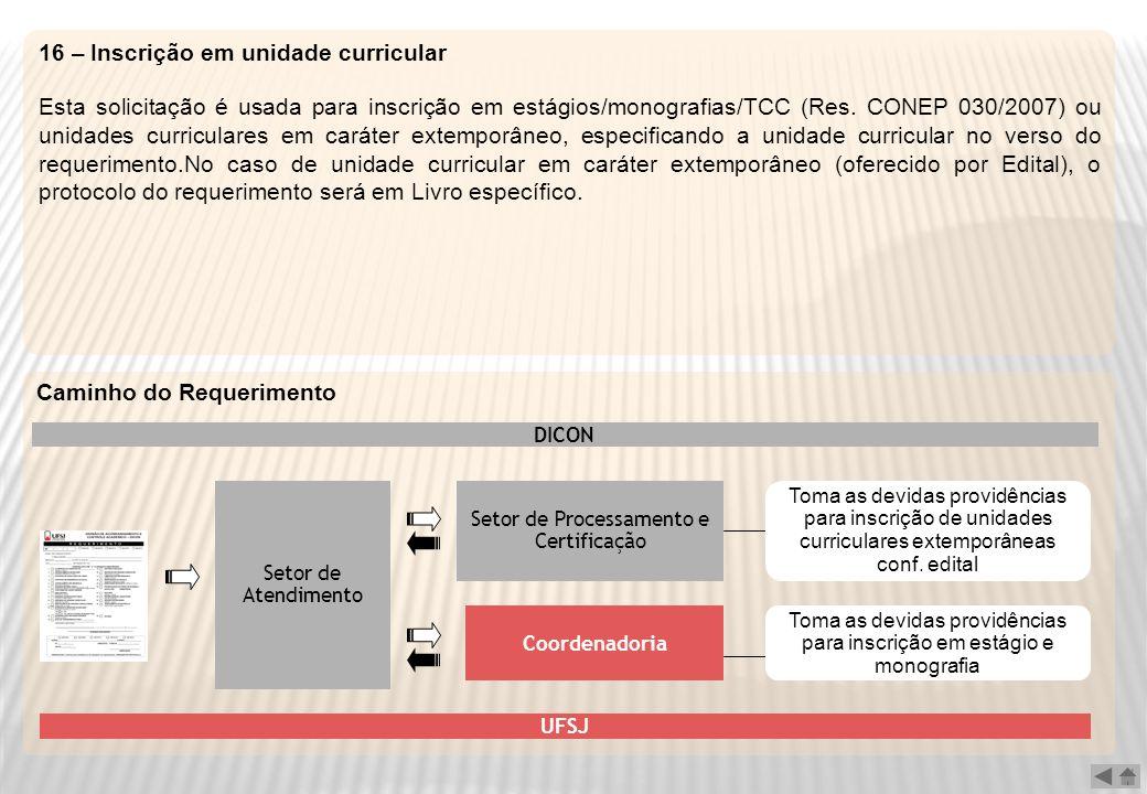 16 – Inscrição em unidade curricular Esta solicitação é usada para inscrição em estágios/monografias/TCC (Res. CONEP 030/2007) ou unidades curriculare