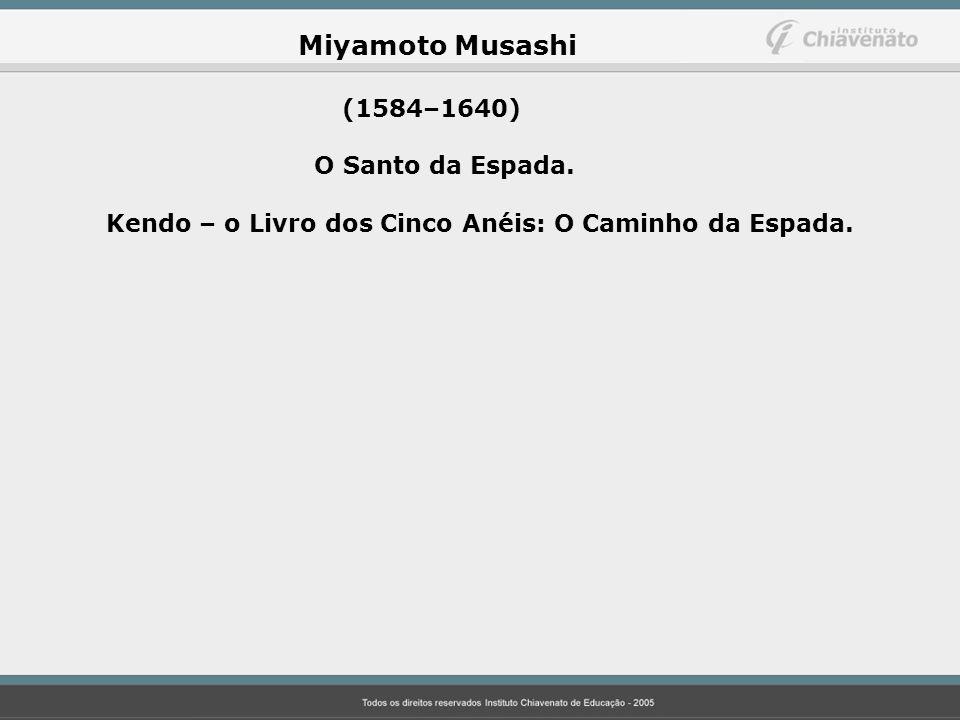 Miyamoto Musashi (1584–1640) O Santo da Espada. Kendo – o Livro dos Cinco Anéis: O Caminho da Espada.