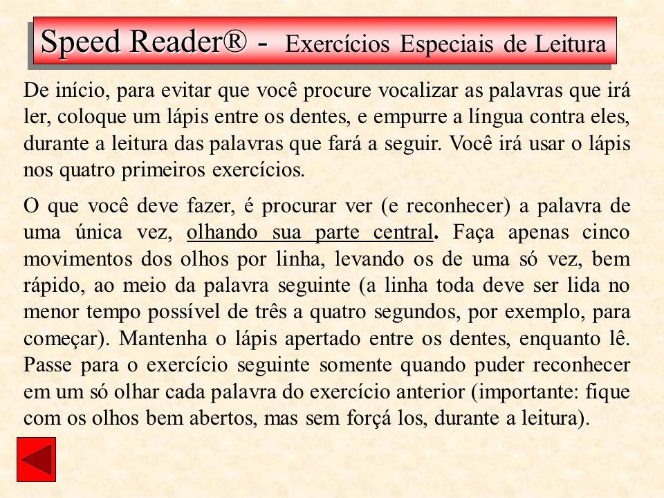 De início, para evitar que você procure vocalizar as palavras que irá ler, coloque um lápis entre os dentes, e empurre a língua contra eles, durante a leitura das palavras que fará a seguir.