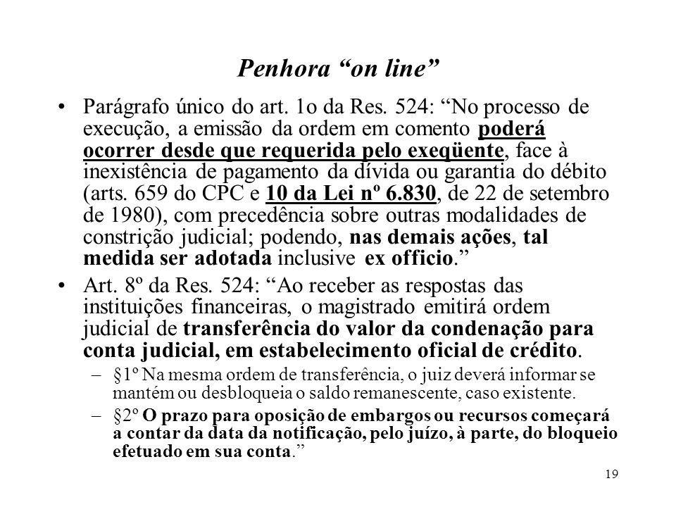 19 Penhora on line Parágrafo único do art. 1o da Res. 524: No processo de execução, a emissão da ordem em comento poderá ocorrer desde que requerida p
