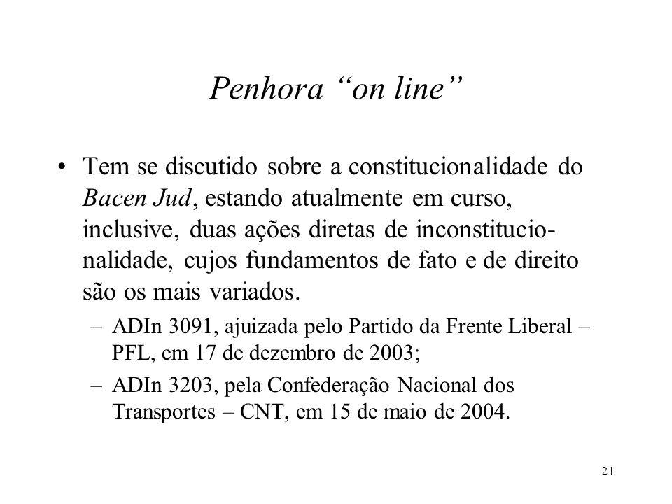 21 Penhora on line Tem se discutido sobre a constitucionalidade do Bacen Jud, estando atualmente em curso, inclusive, duas ações diretas de inconstitucio- nalidade, cujos fundamentos de fato e de direito são os mais variados.