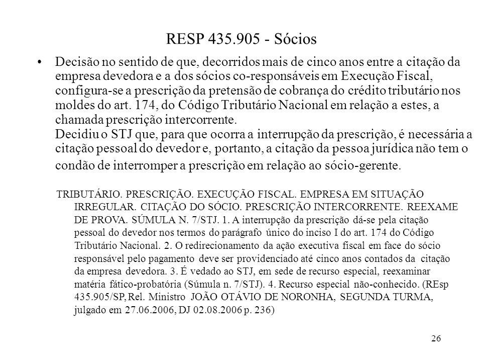 26 RESP 435.905 - Sócios Decisão no sentido de que, decorridos mais de cinco anos entre a citação da empresa devedora e a dos sócios co-responsáveis em Execução Fiscal, configura-se a prescrição da pretensão de cobrança do crédito tributário nos moldes do art.