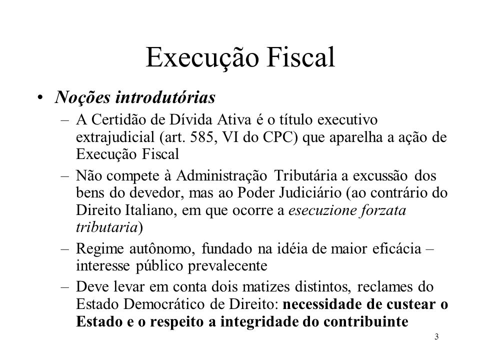 3 Execução Fiscal Noções introdutórias –A Certidão de Dívida Ativa é o título executivo extrajudicial (art. 585, VI do CPC) que aparelha a ação de Exe