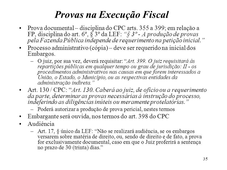 35 Provas na Execução Fiscal Prova documental – disciplina do CPC arts. 355 a 399; em relação a FP, disciplina do art. 6º, § 3º da LEF: § 3º - A produ