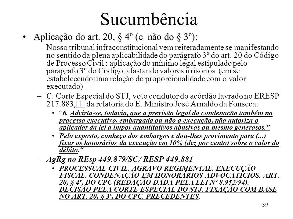 39 Sucumbência Aplicação do art. 20, § 4º (e não do § 3º): –Nosso tribunal infraconstitucional vem reiteradamente se manifestando no sentido da plena