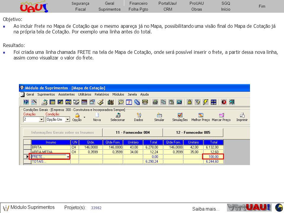 Projeto(s): Geral Projeto(s): FiscalSuprimentosImobiliárioCRMObrasFolha Pgto Fim Segurança GeralFinanceiroPortalUau!PatrimônioSGQ Fiscal Segurança Geral FiscalSuprimentosFolha PgtoCRMObrasInício Fim Segurança GeralFinanceiroPortalUau!ProUAUSGQ Fiscal Segurança Geral 64863 Objetivo: Criar uma tabela no banco de dados que armazene os valores das parcelas reajustados, essa tabela será gravada no módulo Pro UAU Resultado: Criado recurso no PRO UAU que possibilita a gravação de dados das parcelas de forma a gerar informações para relatórios de saldo devedor em relatórios e visualização de demonstrativo de pagamento do PORTAL UAU.