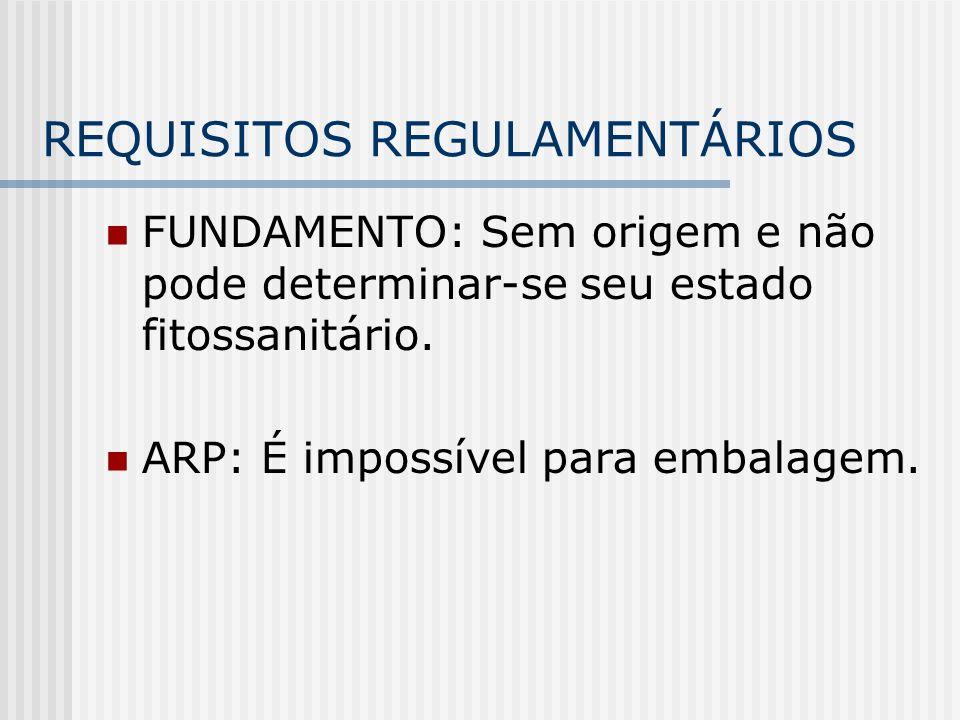 REQUISITOS REGULAMENTÁRIOS FUNDAMENTO: Sem origem e não pode determinar-se seu estado fitossanitário. ARP: É impossível para embalagem.
