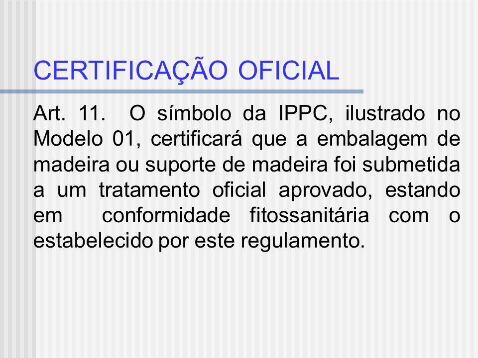 CERTIFICAÇÃO OFICIAL Art. 11. O símbolo da IPPC, ilustrado no Modelo 01, certificará que a embalagem de madeira ou suporte de madeira foi submetida a