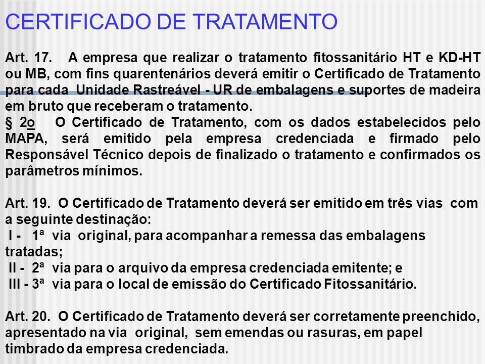 CERTIFICADO DE TRATAMENTO Art. 17. A empresa que realizar o tratamento fitossanitário HT e KD-HT ou MB, com fins quarentenários deverá emitir o Certif