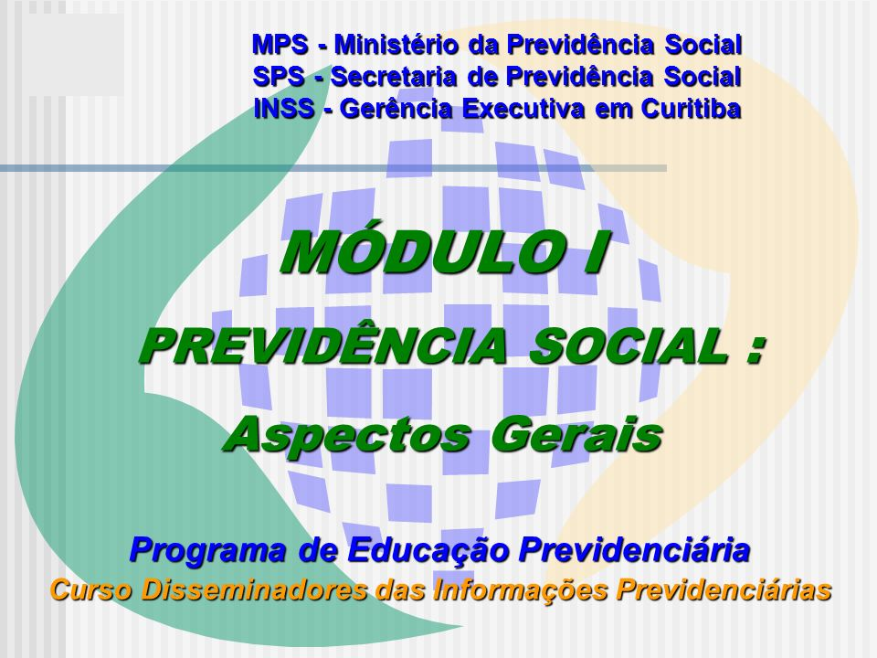 MPS - Ministério da Previdência Social SPS - Secretaria de Previdência Social INSS - Gerência Executiva em Curitiba MÓDULO I PREVIDÊNCIA SOCIAL : PREVIDÊNCIA SOCIAL : Aspectos Gerais Programa de Educação Previdenciária Curso Disseminadores das Informações Previdenciárias