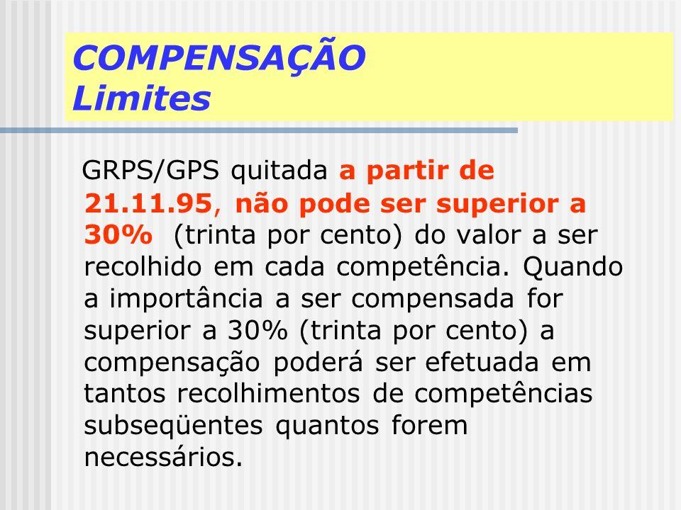 COMPENSAÇÃO Limites GRPS/GPS quitada a partir de 21.11.95, não pode ser superior a 30% (trinta por cento) do valor a ser recolhido em cada competência