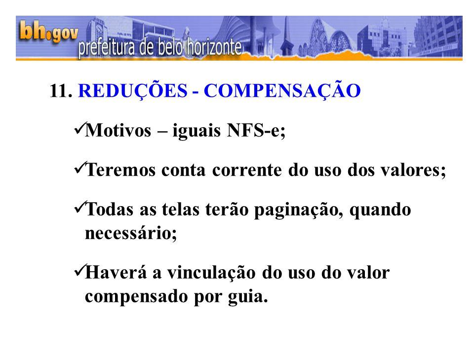 11. REDUÇÕES - COMPENSAÇÃO Motivos – iguais NFS-e; Teremos conta corrente do uso dos valores; Todas as telas terão paginação, quando necessário; Haver