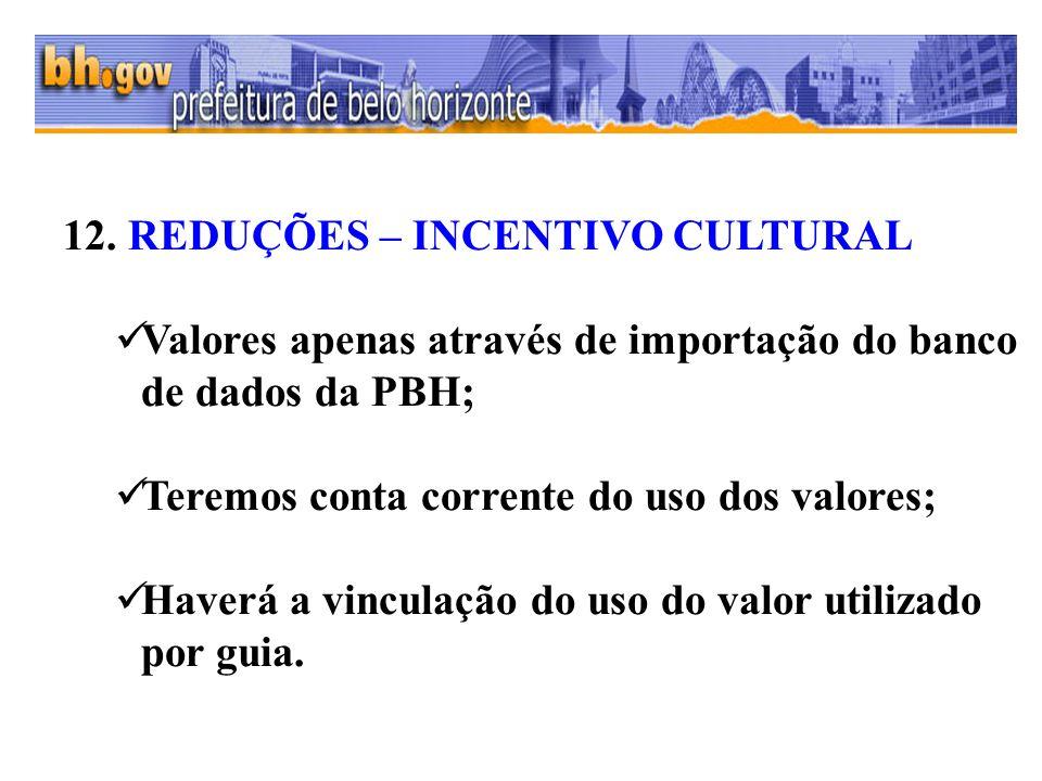 12. REDUÇÕES – INCENTIVO CULTURAL Valores apenas através de importação do banco de dados da PBH; Teremos conta corrente do uso dos valores; Haverá a v