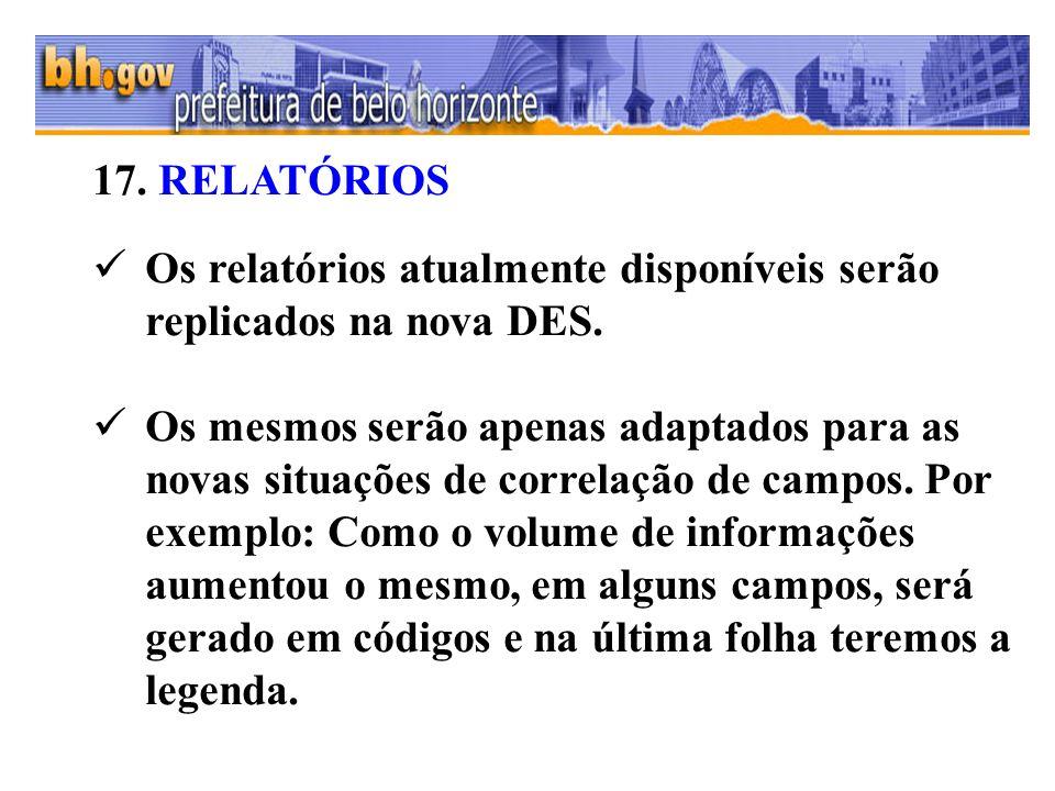 17. RELATÓRIOS Os relatórios atualmente disponíveis serão replicados na nova DES.