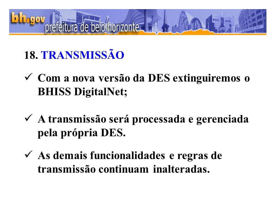 18. TRANSMISSÃO Com a nova versão da DES extinguiremos o BHISS DigitalNet; A transmissão será processada e gerenciada pela própria DES. As demais func