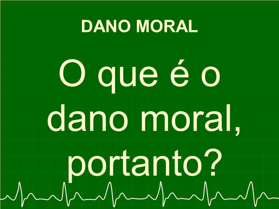 DANO MORAL O que é o dano moral, portanto?