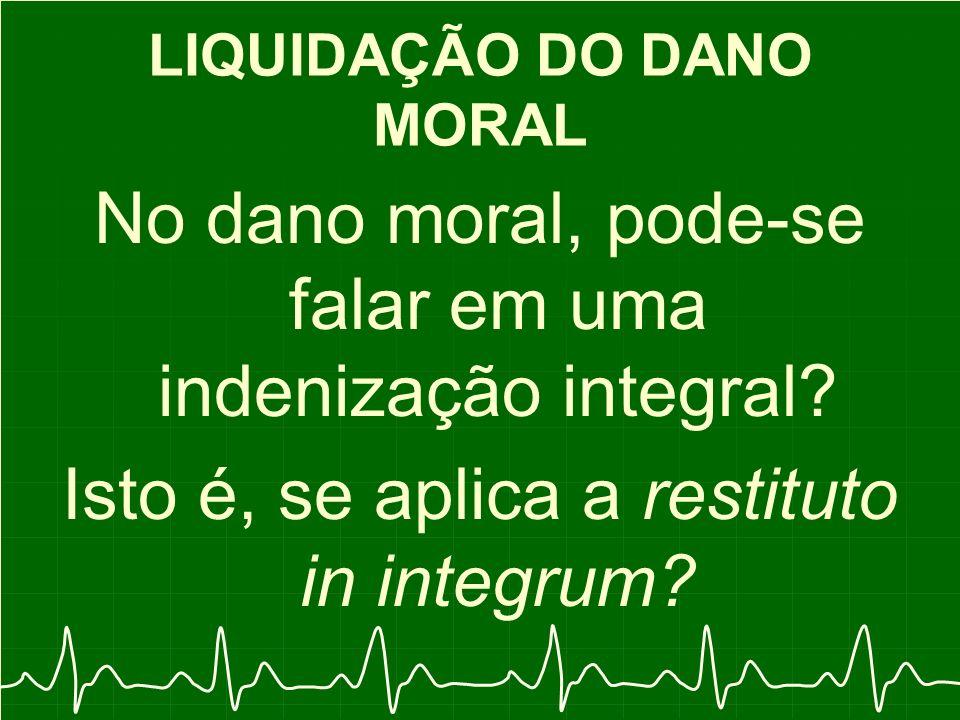 LIQUIDAÇÃO DO DANO MORAL No dano moral, pode-se falar em uma indenização integral.