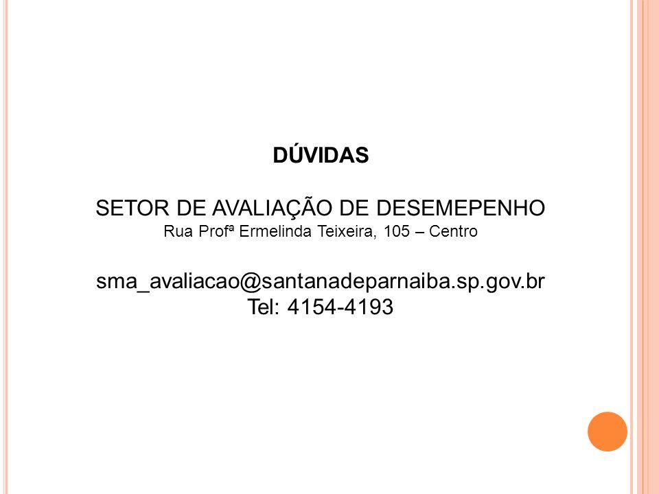 DÚVIDAS SETOR DE AVALIAÇÃO DE DESEMEPENHO Rua Profª Ermelinda Teixeira, 105 – Centro sma_avaliacao@santanadeparnaiba.sp.gov.br Tel: 4154-4193
