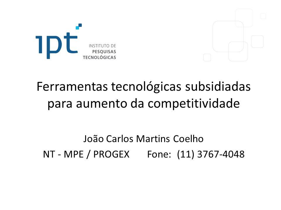 Ferramentas tecnológicas subsidiadas para aumento da competitividade João Carlos Martins Coelho NT - MPE / PROGEX Fone: (11) 3767-4048