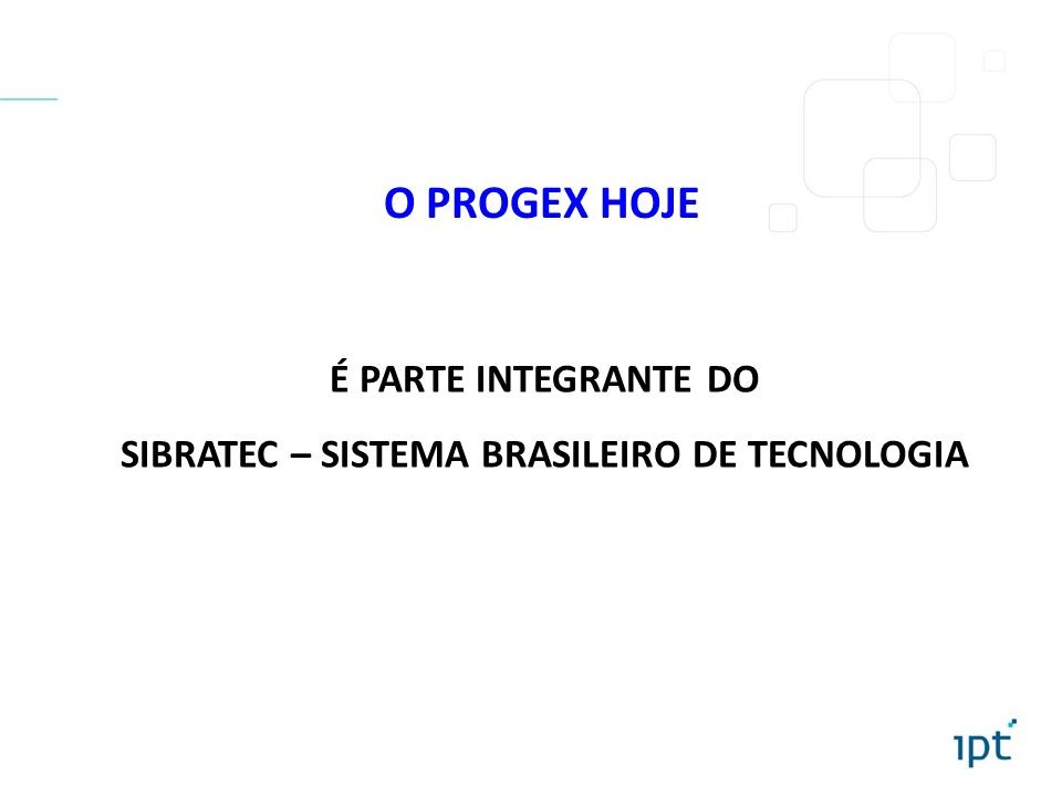O PROGEX HOJE É PARTE INTEGRANTE DO SIBRATEC – SISTEMA BRASILEIRO DE TECNOLOGIA