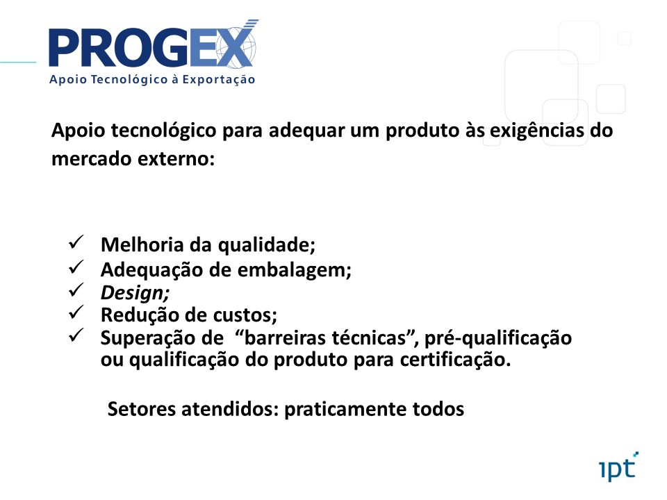Apoio tecnológico para adequar um produto às exigências do mercado externo: Melhoria da qualidade; Adequação de embalagem; Design; Redução de custos;