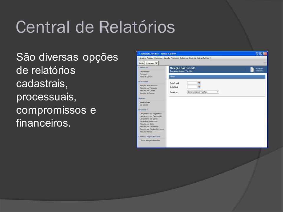 Central de Relatórios São diversas opções de relatórios cadastrais, processuais, compromissos e financeiros.