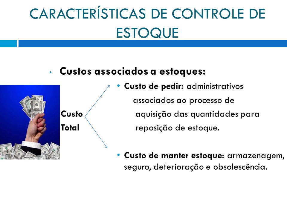 CARACTERÍSTICAS DE CONTROLE DE ESTOQUE Custos associados a estoques: Custo de pedir: administrativos associados ao processo de Custo aquisição das qua