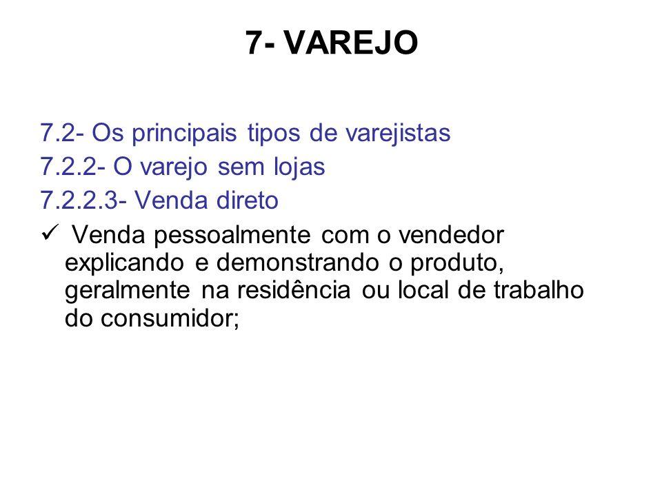 7- VAREJO 7.2- Os principais tipos de varejistas 7.2.2- O varejo sem lojas 7.2.2.3- Venda direto Venda pessoalmente com o vendedor explicando e demonstrando o produto, geralmente na residência ou local de trabalho do consumidor;