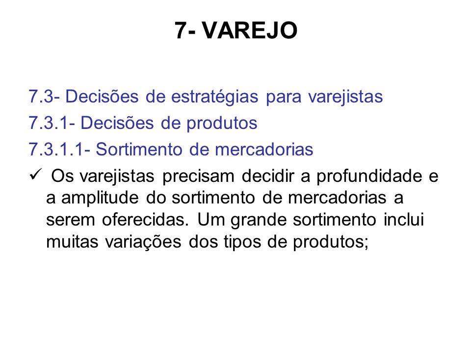 7- VAREJO 7.3- Decisões de estratégias para varejistas 7.3.1- Decisões de produtos 7.3.1.1- Sortimento de mercadorias Os varejistas precisam decidir a profundidade e a amplitude do sortimento de mercadorias a serem oferecidas.
