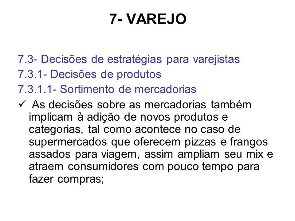 7- VAREJO 7.3- Decisões de estratégias para varejistas 7.3.1- Decisões de produtos 7.3.1.1- Sortimento de mercadorias As decisões sobre as mercadorias também implicam à adição de novos produtos e categorias, tal como acontece no caso de supermercados que oferecem pizzas e frangos assados para viagem, assim ampliam seu mix e atraem consumidores com pouco tempo para fazer compras;