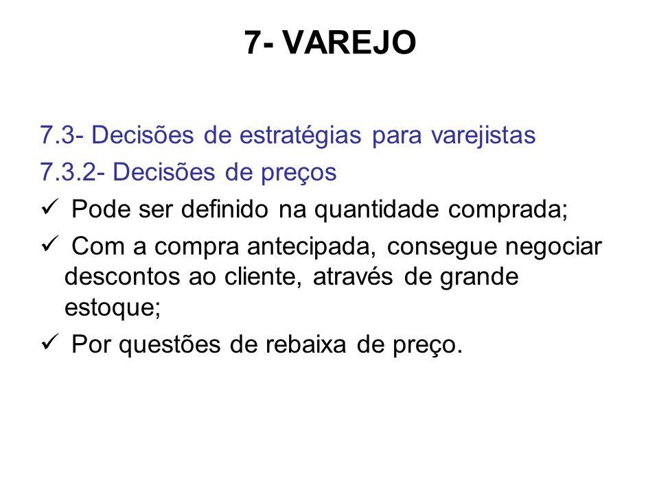 7- VAREJO 7.3- Decisões de estratégias para varejistas 7.3.2- Decisões de preços Pode ser definido na quantidade comprada; Com a compra antecipada, co