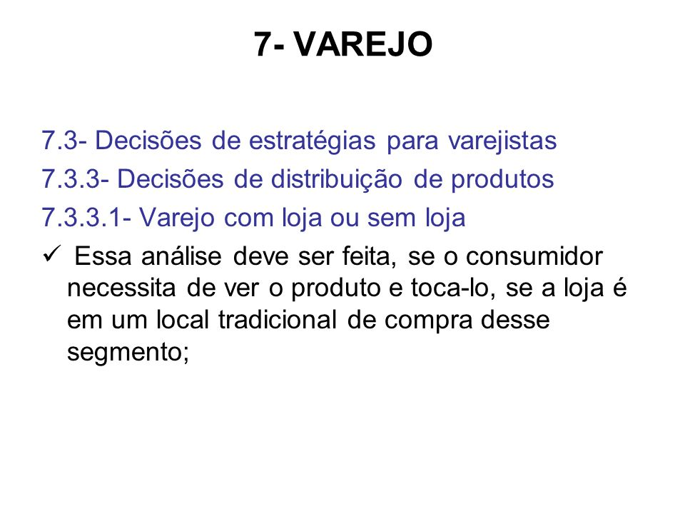 7- VAREJO 7.3- Decisões de estratégias para varejistas 7.3.3- Decisões de distribuição de produtos 7.3.3.1- Varejo com loja ou sem loja Essa análise deve ser feita, se o consumidor necessita de ver o produto e toca-lo, se a loja é em um local tradicional de compra desse segmento;