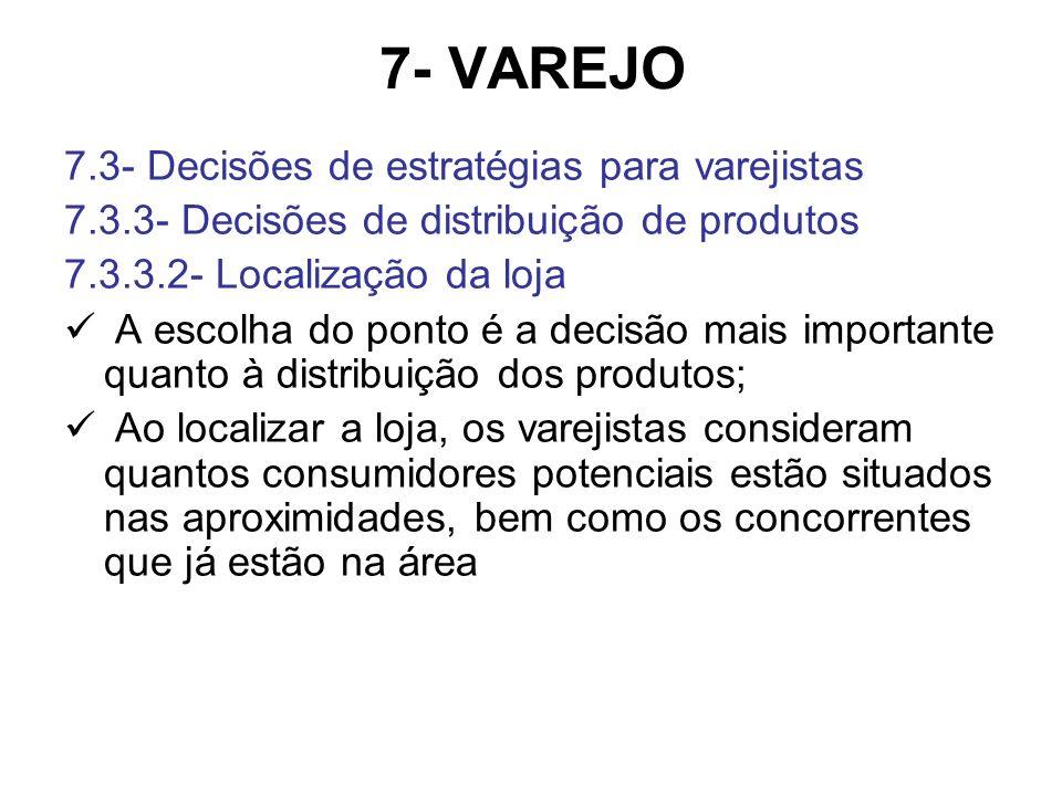 7- VAREJO 7.3- Decisões de estratégias para varejistas 7.3.3- Decisões de distribuição de produtos 7.3.3.2- Localização da loja A escolha do ponto é a decisão mais importante quanto à distribuição dos produtos; Ao localizar a loja, os varejistas consideram quantos consumidores potenciais estão situados nas aproximidades, bem como os concorrentes que já estão na área